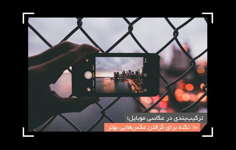 ترکیب بندی در عکاسی موبایل؛ 10 نکته برای دریافت عکس های بهتر